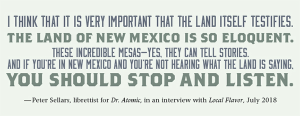 I think that it is very important the the land itself testifies . The land of New Mexico is so eloquent. These incredible mesas—Yes, they can tell stories. And if you're in New MExico and You're not hearing what the land is saying you should stop and listen. —Peter Sellars, libretists for Dr. Atomic